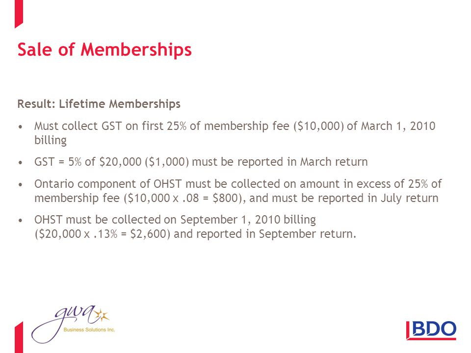 Sale of Memberships Result: Lifetime Memberships Must collect GST on first 25% of membership fee ($10,000) of March 1, 2010 billing GST = 5% of $20,000 ($1,000) must be reported in March return Ontario component of OHST must be collected on amount in excess of 25% of membership fee ($10,000 x.08 = $800), and must be reported in July return OHST must be collected on September 1, 2010 billing ($20,000 x.13% = $2,600) and reported in September return.