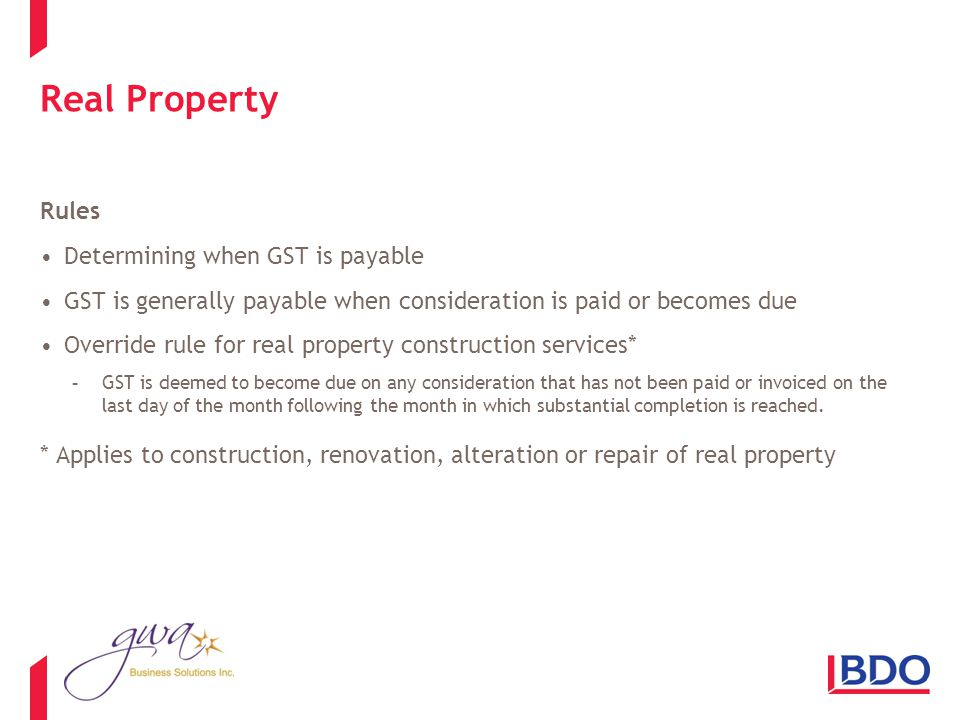 Real Property Rules Determining when GST is payable GST is generally payable when consideration is paid or becomes due Override rule for real property construction services* -GST is deemed to become due on any consideration that has not been paid or invoiced on the last day of the month following the month in which substantial completion is reached.