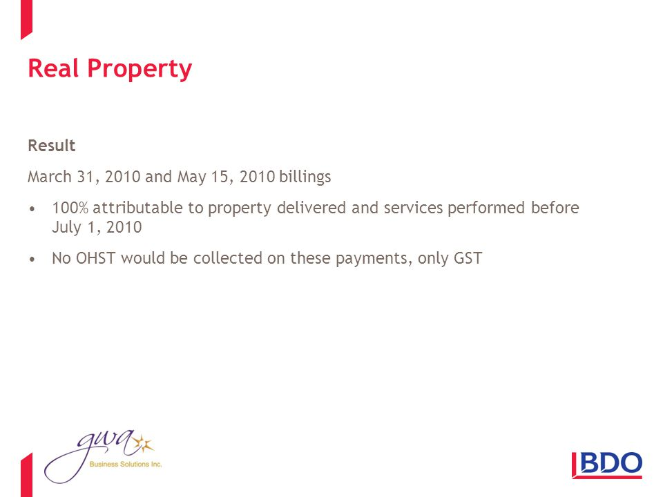 Real Property Result March 31, 2010 and May 15, 2010 billings 100% attributable to property delivered and services performed before July 1, 2010 No OHST would be collected on these payments, only GST