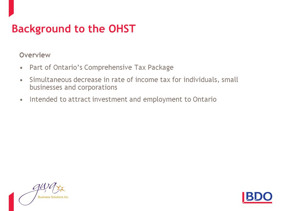 Background to the OHST Overview Part of Ontarios Comprehensive Tax Package Simultaneous decrease in rate of income tax for individuals, small businesses and corporations Intended to attract investment and employment to Ontario