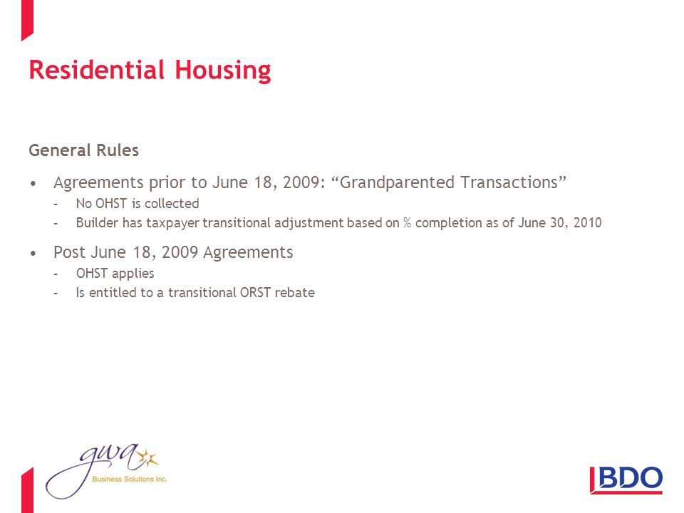 Residential Housing General Rules Agreements prior to June 18, 2009: Grandparented Transactions -No OHST is collected -Builder has taxpayer transitional adjustment based on % completion as of June 30, 2010 Post June 18, 2009 Agreements -OHST applies -Is entitled to a transitional ORST rebate