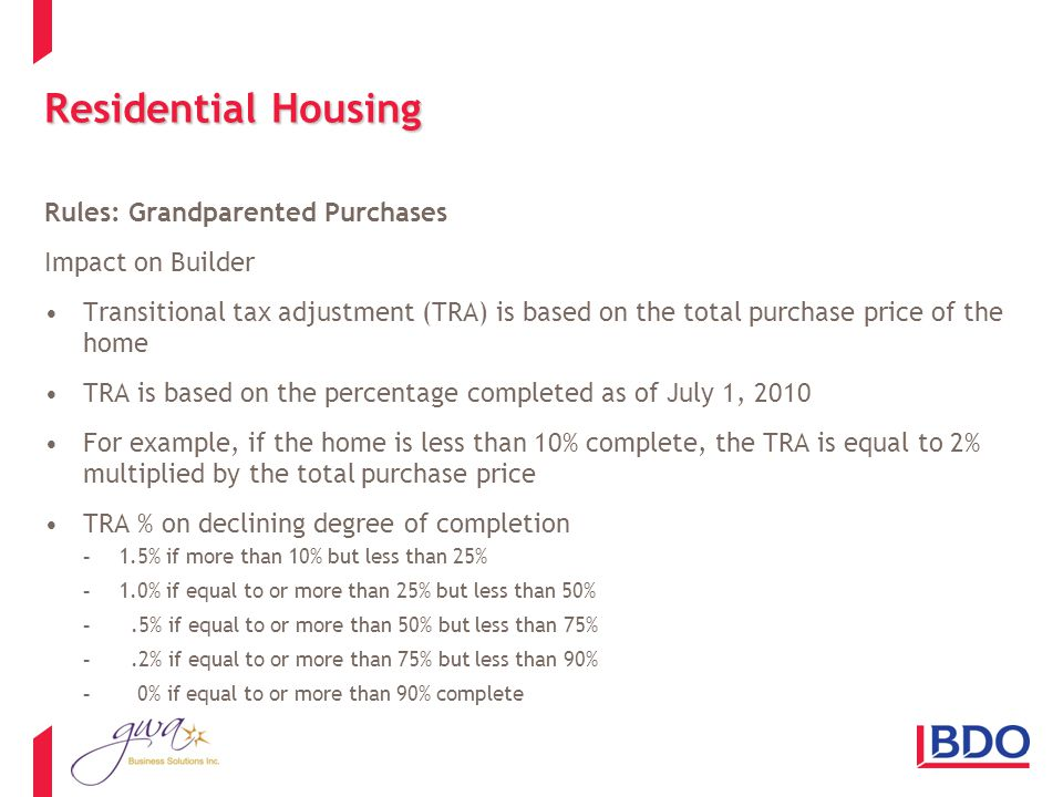 Residential Housing Rules: Grandparented Purchases Impact on Builder Transitional tax adjustment (TRA) is based on the total purchase price of the home TRA is based on the percentage completed as of July 1, 2010 For example, if the home is less than 10% complete, the TRA is equal to 2% multiplied by the total purchase price TRA % on declining degree of completion -1.5% if more than 10% but less than 25% -1.0% if equal to or more than 25% but less than 50% -.5% if equal to or more than 50% but less than 75% -.2% if equal to or more than 75% but less than 90% - 0% if equal to or more than 90% complete