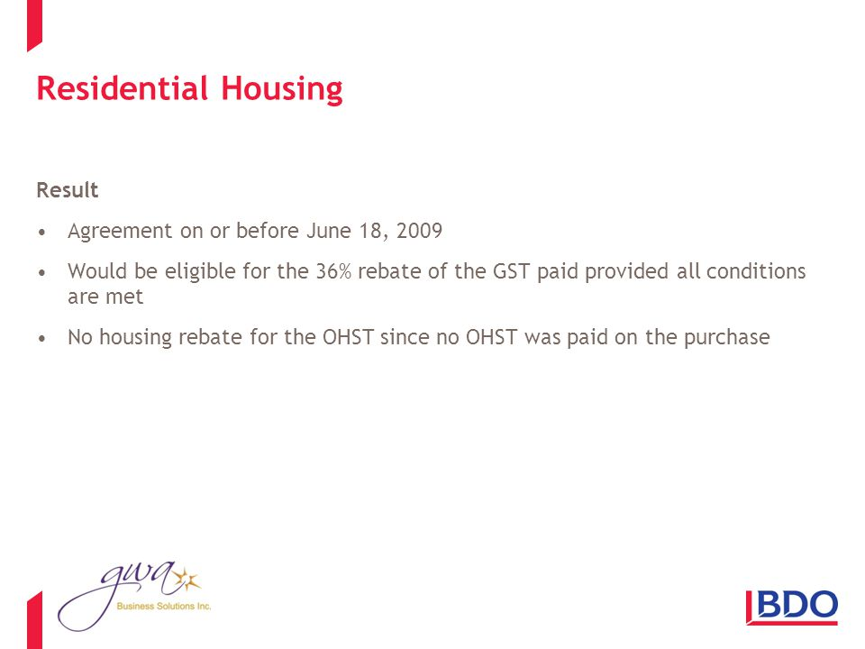 Residential Housing Result Agreement on or before June 18, 2009 Would be eligible for the 36% rebate of the GST paid provided all conditions are met No housing rebate for the OHST since no OHST was paid on the purchase