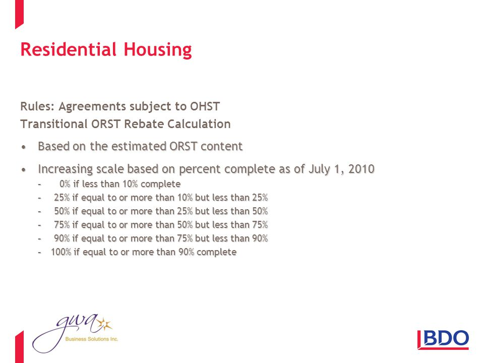 Residential Housing Rules: Agreements subject to OHST Transitional ORST Rebate Calculation Based on the estimated ORST contentBased on the estimated ORST content Increasing scale based on percent complete as of July 1, 2010Increasing scale based on percent complete as of July 1, 2010 - 0% if less than 10% complete -25% if equal to or more than 10% but less than 25% -50% if equal to or more than 25% but less than 50% -75% if equal to or more than 50% but less than 75% -90% if equal to or more than 75% but less than 90% -100% if equal to or more than 90% complete