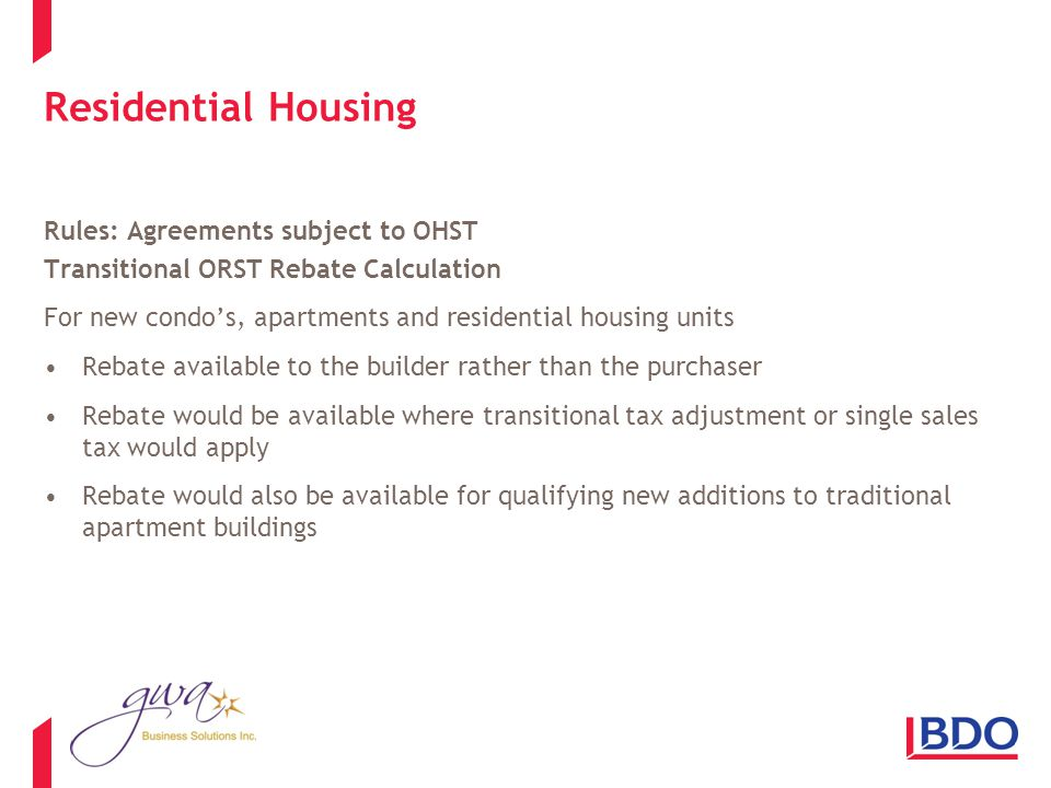 Residential Housing Rules: Agreements subject to OHST Transitional ORST Rebate Calculation For new condos, apartments and residential housing units Rebate available to the builder rather than the purchaser Rebate would be available where transitional tax adjustment or single sales tax would apply Rebate would also be available for qualifying new additions to traditional apartment buildings