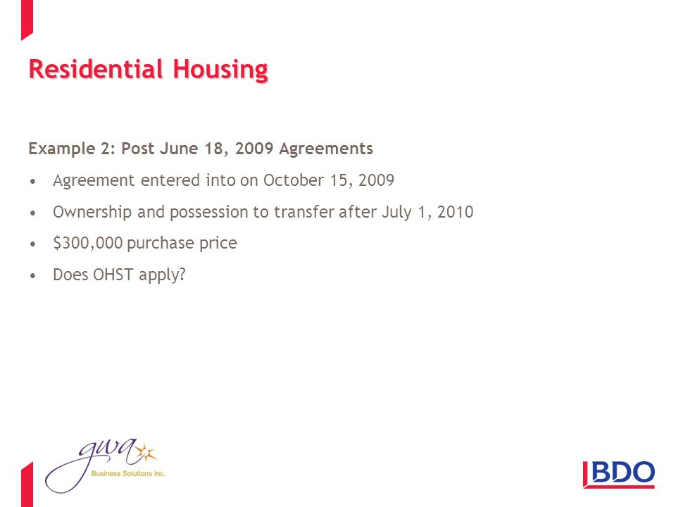 Residential Housing Example 2: Post June 18, 2009 Agreements Agreement entered into on October 15, 2009 Ownership and possession to transfer after July 1, 2010 $300,000 purchase price Does OHST apply