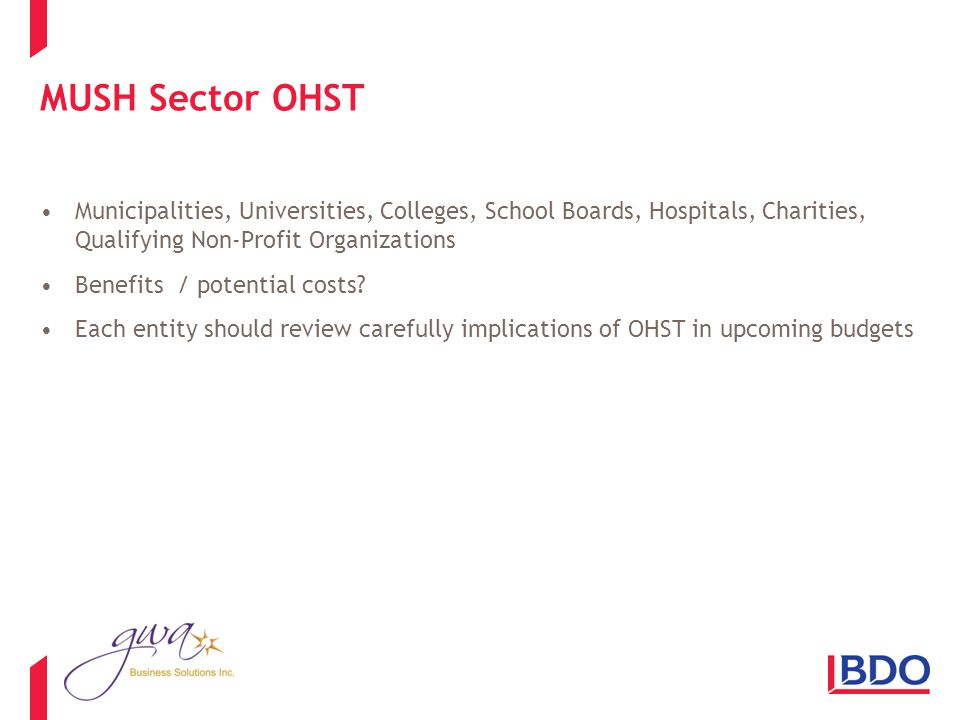 MUSH Sector OHST Municipalities, Universities, Colleges, School Boards, Hospitals, Charities, Qualifying Non-Profit Organizations Benefits / potential costs.