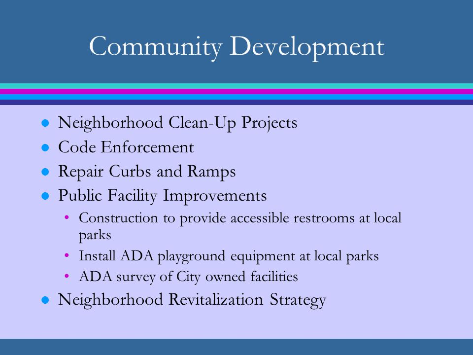 Community Development l Neighborhood Clean-Up Projects l Code Enforcement l Repair Curbs and Ramps l Public Facility Improvements Construction to provide accessible restrooms at local parks Install ADA playground equipment at local parks ADA survey of City owned facilities l Neighborhood Revitalization Strategy
