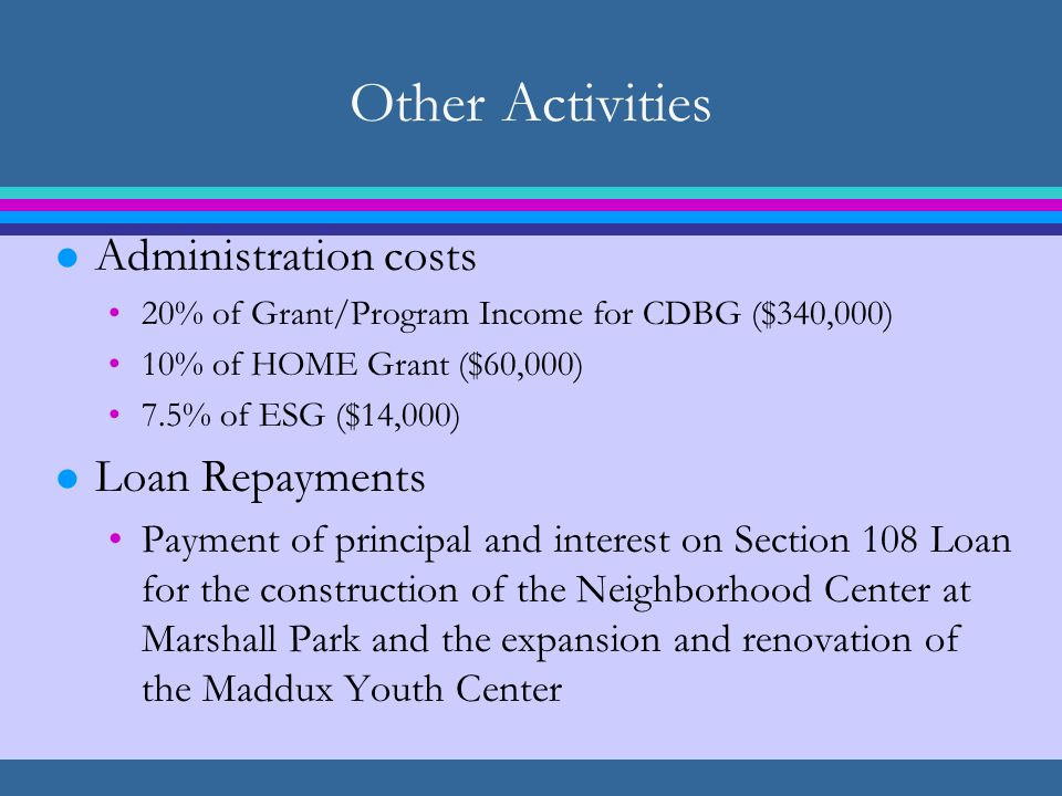 Other Activities l Administration costs 20% of Grant/Program Income for CDBG ($340,000) 10% of HOME Grant ($60,000) 7.5% of ESG ($14,000) l Loan Repayments Payment of principal and interest on Section 108 Loan for the construction of the Neighborhood Center at Marshall Park and the expansion and renovation of the Maddux Youth Center