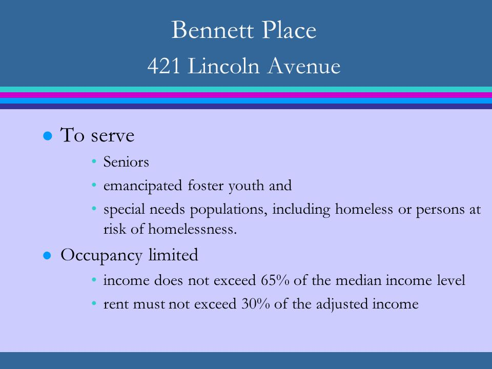 Bennett Place 421 Lincoln Avenue l To serve Seniors emancipated foster youth and special needs populations, including homeless or persons at risk of homelessness.