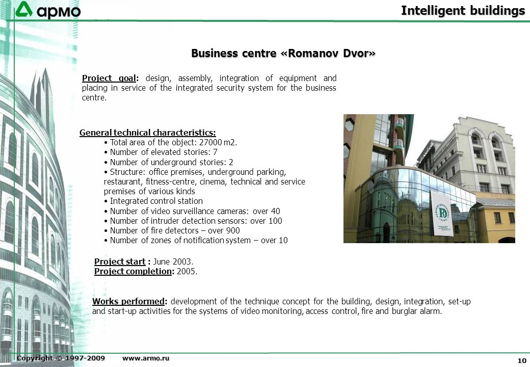 Copyright © 1997-2009 www.armo.ru 10 Business centre «Romanov Dvor» Project goal: design, assembly, integration of equipment and placing in service of the integrated security system for the business centre.