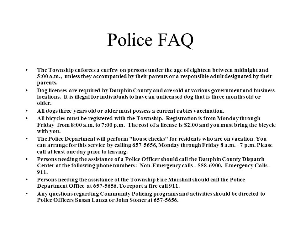 Police FAQ The Township enforces a curfew on persons under the age of eighteen between midnight and 5:00 a.m., unless they accompanied by their parents or a responsible adult designated by their parents.