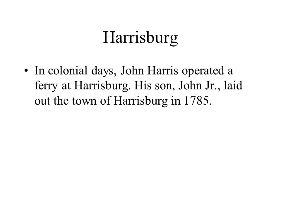 Harrisburg In colonial days, John Harris operated a ferry at Harrisburg.