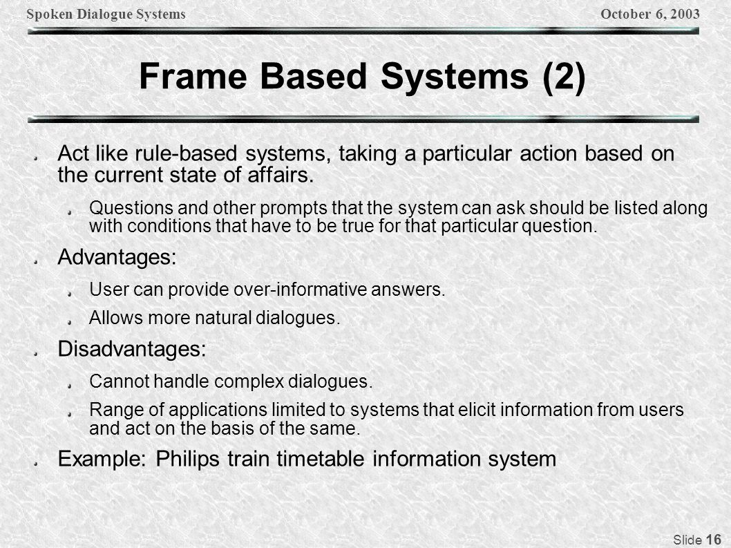 Spoken Dialogue SystemsOctober 6, 2003 Slide 16 Frame Based Systems (2) Act like rule-based systems, taking a particular action based on the current state of affairs.
