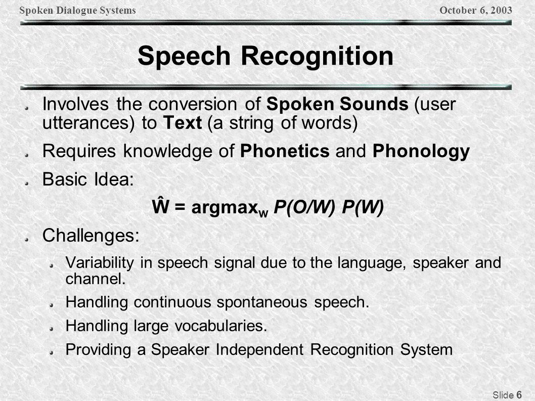Spoken Dialogue SystemsOctober 6, 2003 Slide 6 Speech Recognition Involves the conversion of Spoken Sounds (user utterances) to Text (a string of words) Requires knowledge of Phonetics and Phonology Basic Idea: Ŵ = argmax w P(O/W) P(W) Challenges: Variability in speech signal due to the language, speaker and channel.
