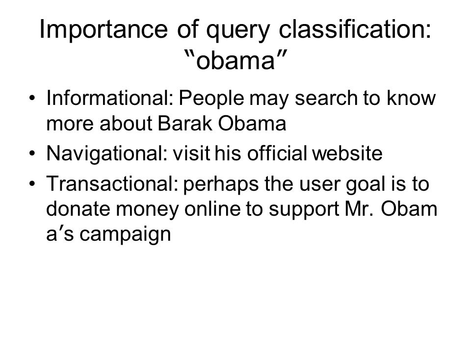 Importance of query classification: obama Informational: People may search to know more about Barak Obama Navigational: visit his official website Transactional: perhaps the user goal is to donate money online to support Mr.