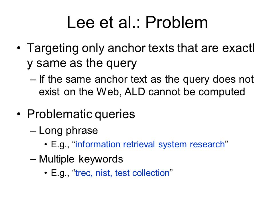 Lee et al.: Problem Targeting only anchor texts that are exactl y same as the query –If the same anchor text as the query does not exist on the Web, ALD cannot be computed Problematic queries –Long phrase E.g., information retrieval system research –Multiple keywords E.g., trec, nist, test collection