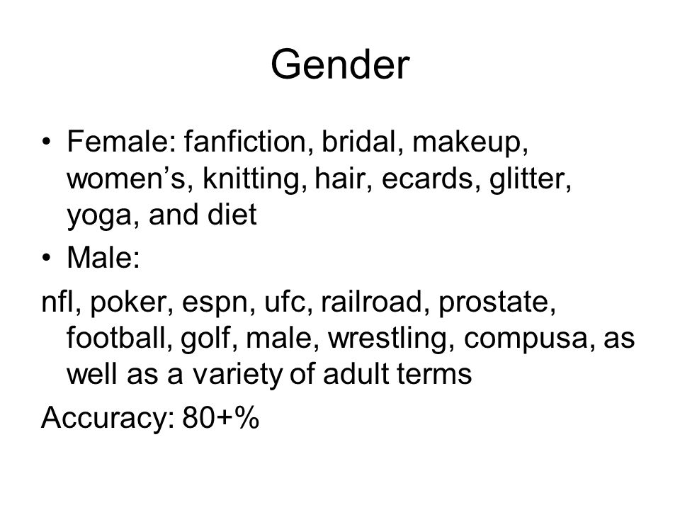 Gender Female: fanfiction, bridal, makeup, womens, knitting, hair, ecards, glitter, yoga, and diet Male: nfl, poker, espn, ufc, railroad, prostate, football, golf, male, wrestling, compusa, as well as a variety of adult terms Accuracy: 80+%