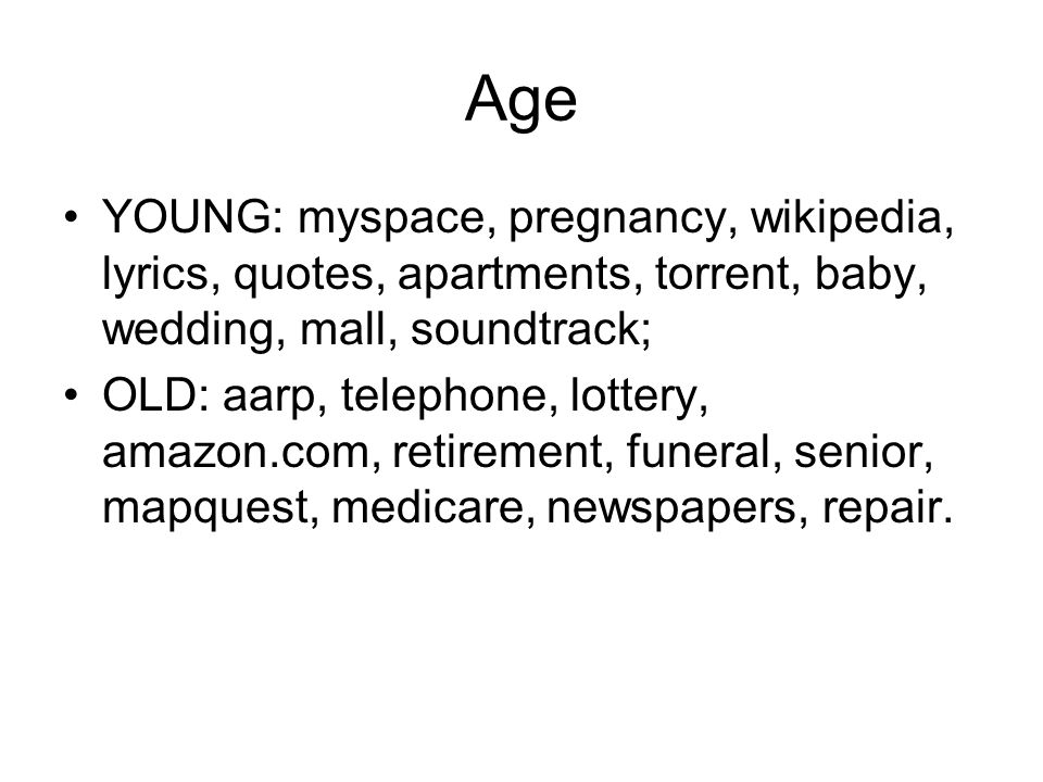 Age YOUNG: myspace, pregnancy, wikipedia, lyrics, quotes, apartments, torrent, baby, wedding, mall, soundtrack; OLD: aarp, telephone, lottery, amazon.com, retirement, funeral, senior, mapquest, medicare, newspapers, repair.