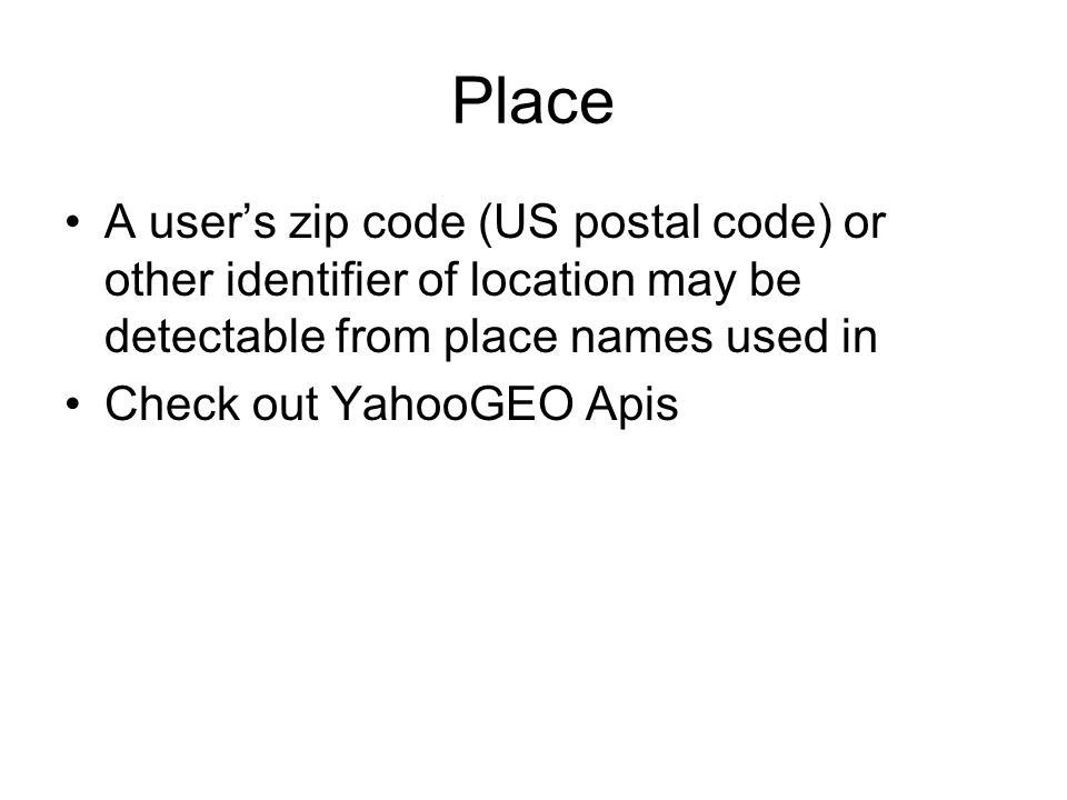Place A users zip code (US postal code) or other identifier of location may be detectable from place names used in Check out YahooGEO Apis