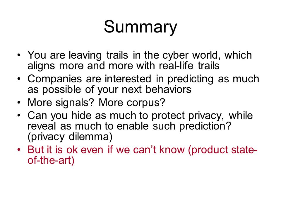 Summary You are leaving trails in the cyber world, which aligns more and more with real-life trails Companies are interested in predicting as much as possible of your next behaviors More signals.