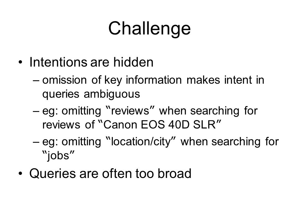 Challenge Intentions are hidden –omission of key information makes intent in queries ambiguous –eg: omitting reviews when searching for reviews of Canon EOS 40D SLR –eg: omitting location/city when searching for jobs Queries are often too broad