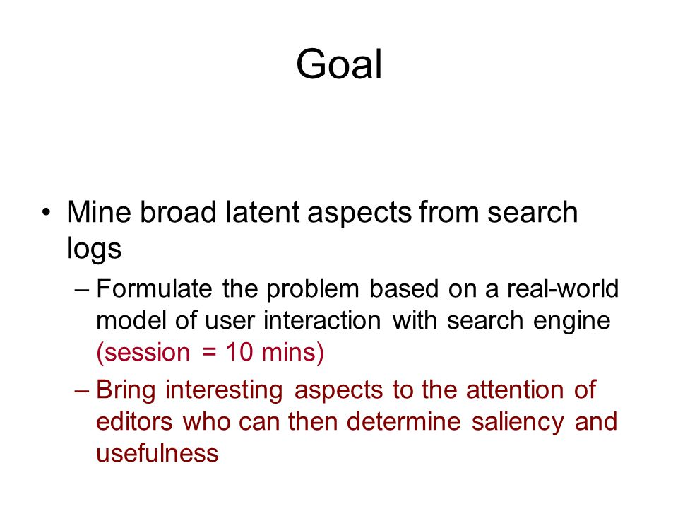 Goal Mine broad latent aspects from search logs –Formulate the problem based on a real-world model of user interaction with search engine (session = 10 mins) –Bring interesting aspects to the attention of editors who can then determine saliency and usefulness