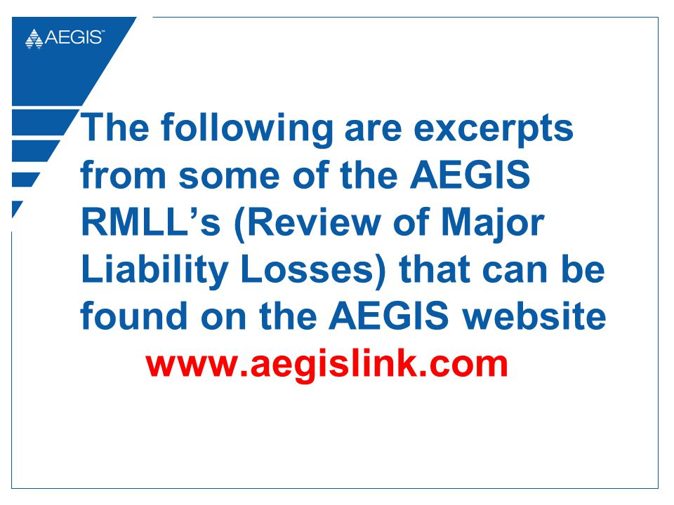 The following are excerpts from some of the AEGIS RMLLs (Review of Major Liability Losses) that can be found on the AEGIS website www.aegislink.com
