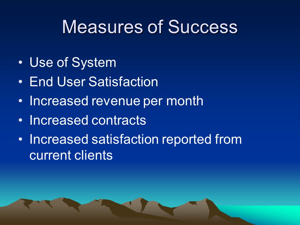 Measures of Success Use of System End User Satisfaction Increased revenue per month Increased contracts Increased satisfaction reported from current clients