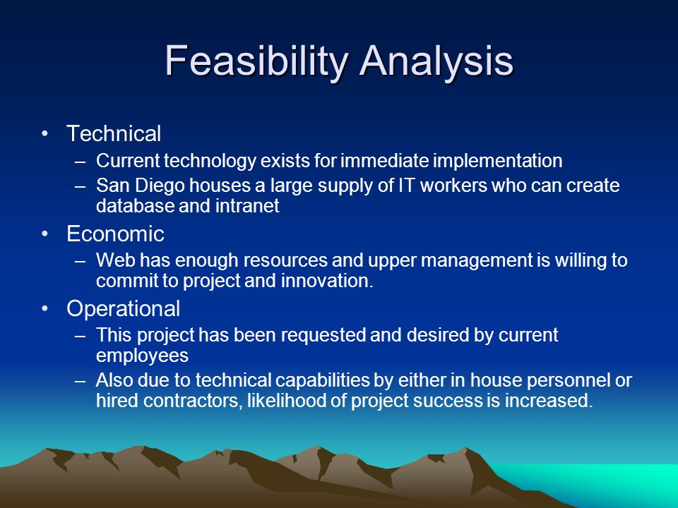 Feasibility Analysis Technical –Current technology exists for immediate implementation –San Diego houses a large supply of IT workers who can create database and intranet Economic –Web has enough resources and upper management is willing to commit to project and innovation.