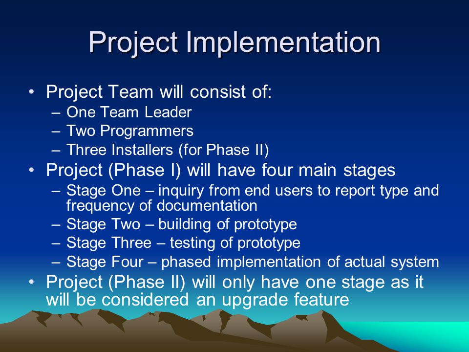 Project Implementation Project Team will consist of: –One Team Leader –Two Programmers –Three Installers (for Phase II) Project (Phase I) will have four main stages –Stage One – inquiry from end users to report type and frequency of documentation –Stage Two – building of prototype –Stage Three – testing of prototype –Stage Four – phased implementation of actual system Project (Phase II) will only have one stage as it will be considered an upgrade feature