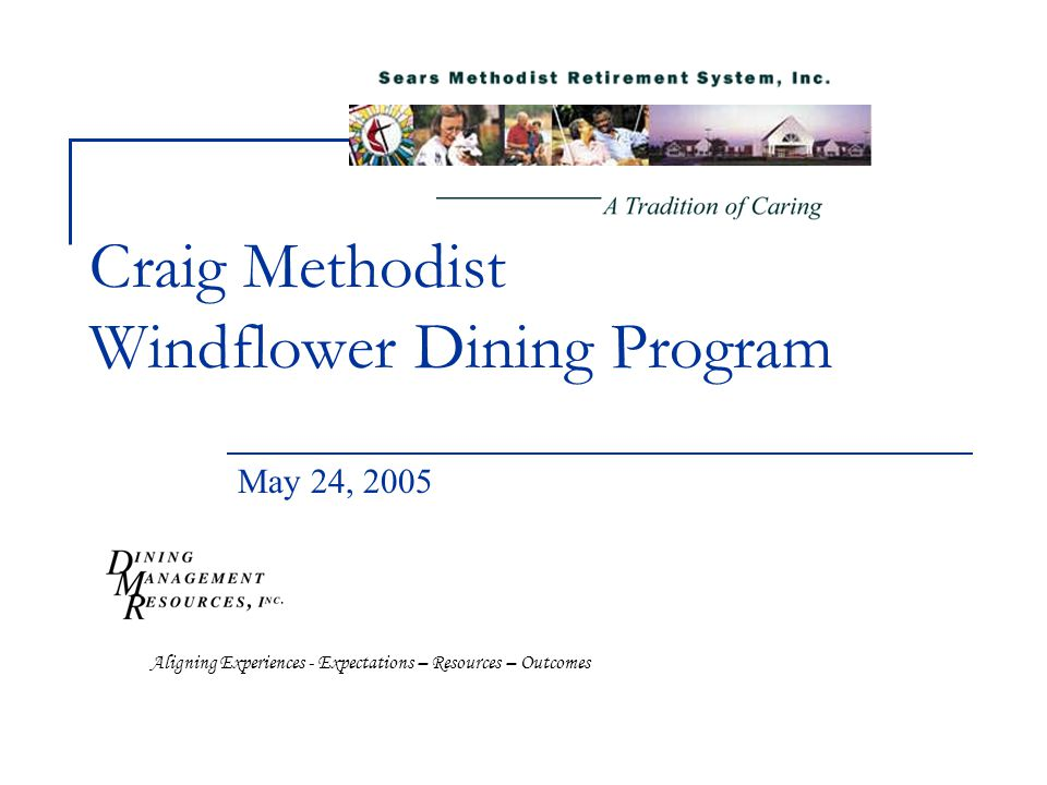 Craig Methodist Windflower Dining Program May 24, 2005 Aligning Experiences - Expectations – Resources – Outcomes
