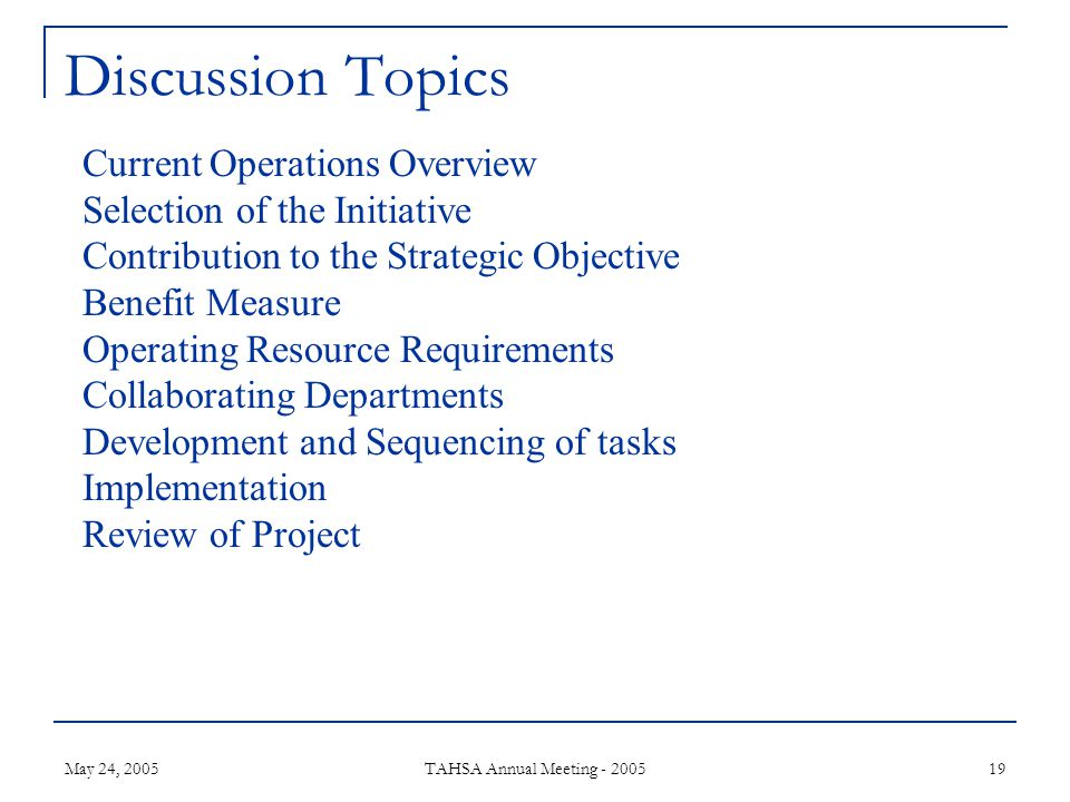 May 24, 2005 TAHSA Annual Meeting - 2005 19 Discussion Topics Current Operations Overview Selection of the Initiative Contribution to the Strategic Objective Benefit Measure Operating Resource Requirements Collaborating Departments Development and Sequencing of tasks Implementation Review of Project