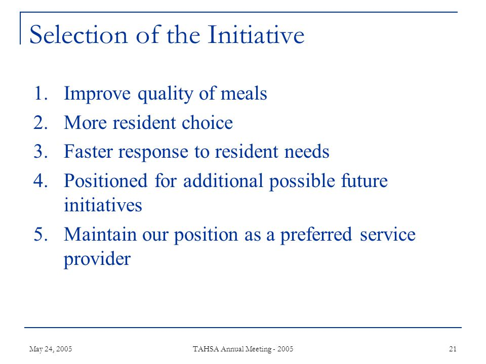 May 24, 2005 TAHSA Annual Meeting - 2005 21 Selection of the Initiative 1.Improve quality of meals 2.More resident choice 3.Faster response to resident needs 4.Positioned for additional possible future initiatives 5.Maintain our position as a preferred service provider