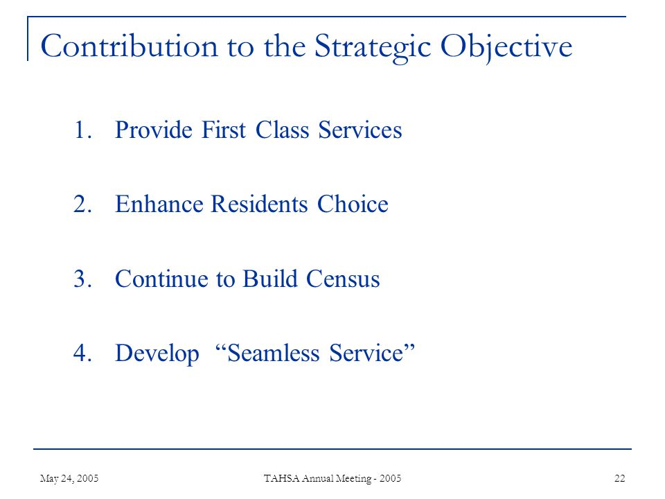 May 24, 2005 TAHSA Annual Meeting - 2005 22 Contribution to the Strategic Objective 1.Provide First Class Services 2.Enhance Residents Choice 3.Continue to Build Census 4.Develop Seamless Service