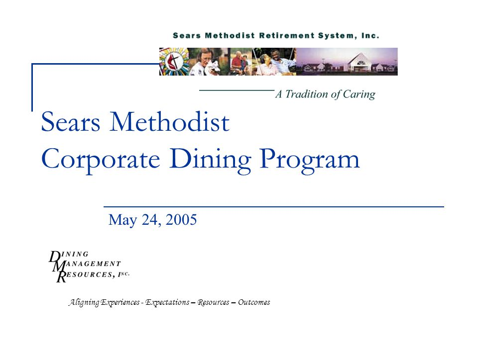 Sears Methodist Corporate Dining Program May 24, 2005 Aligning Experiences - Expectations – Resources – Outcomes