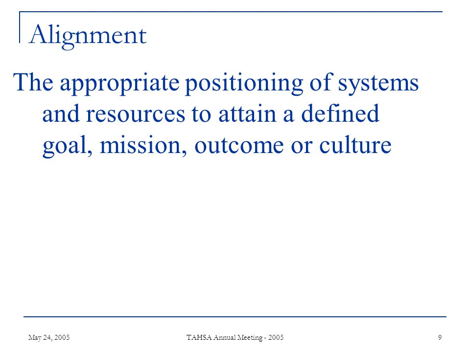 May 24, 2005 TAHSA Annual Meeting - 2005 9 Alignment The appropriate positioning of systems and resources to attain a defined goal, mission, outcome or culture