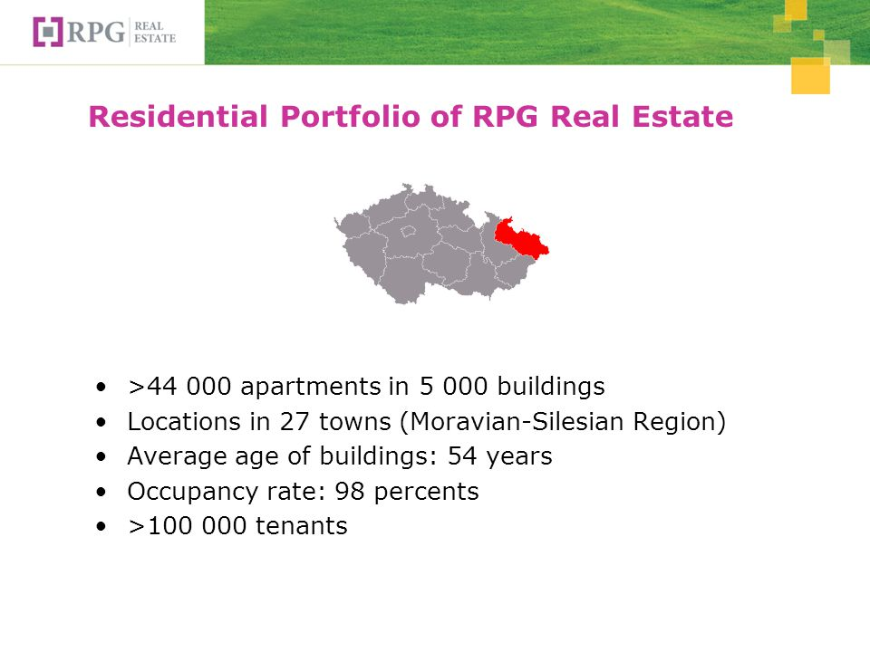 Residential Portfolio of RPG Real Estate >44 000 apartments in 5 000 buildings Locations in 27 towns (Moravian-Silesian Region) Average age of buildings: 54 years Occupancy rate: 98 percents >100 000 tenants