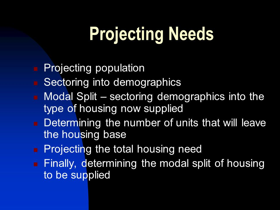 Projecting Needs Projecting population Sectoring into demographics Modal Split – sectoring demographics into the type of housing now supplied Determining the number of units that will leave the housing base Projecting the total housing need Finally, determining the modal split of housing to be supplied