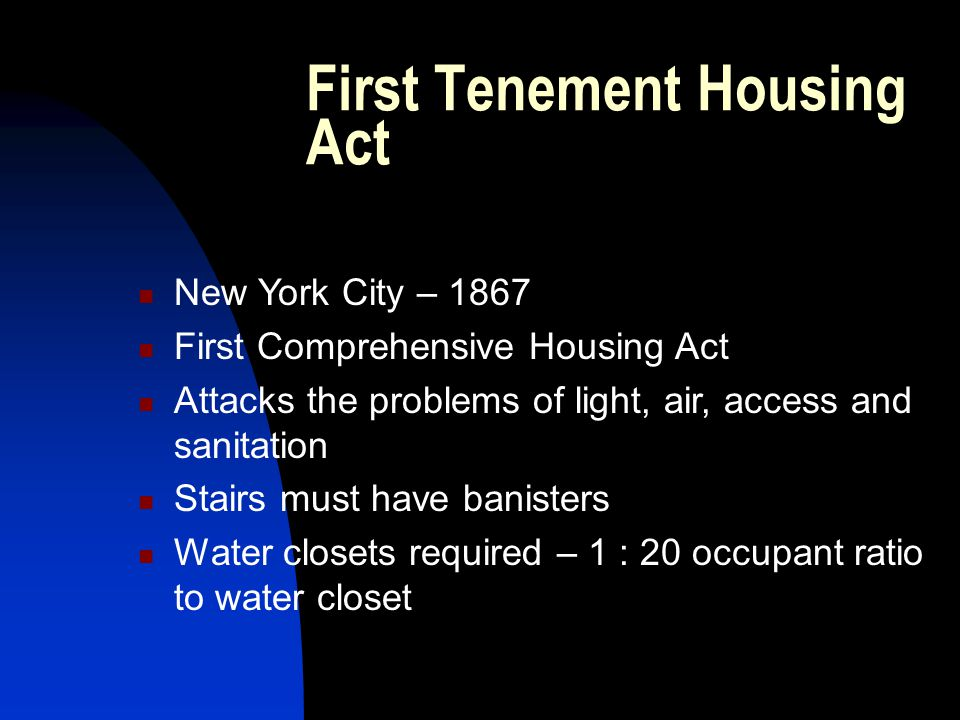 First Tenement Housing Act New York City – 1867 First Comprehensive Housing Act Attacks the problems of light, air, access and sanitation Stairs must have banisters Water closets required – 1 : 20 occupant ratio to water closet