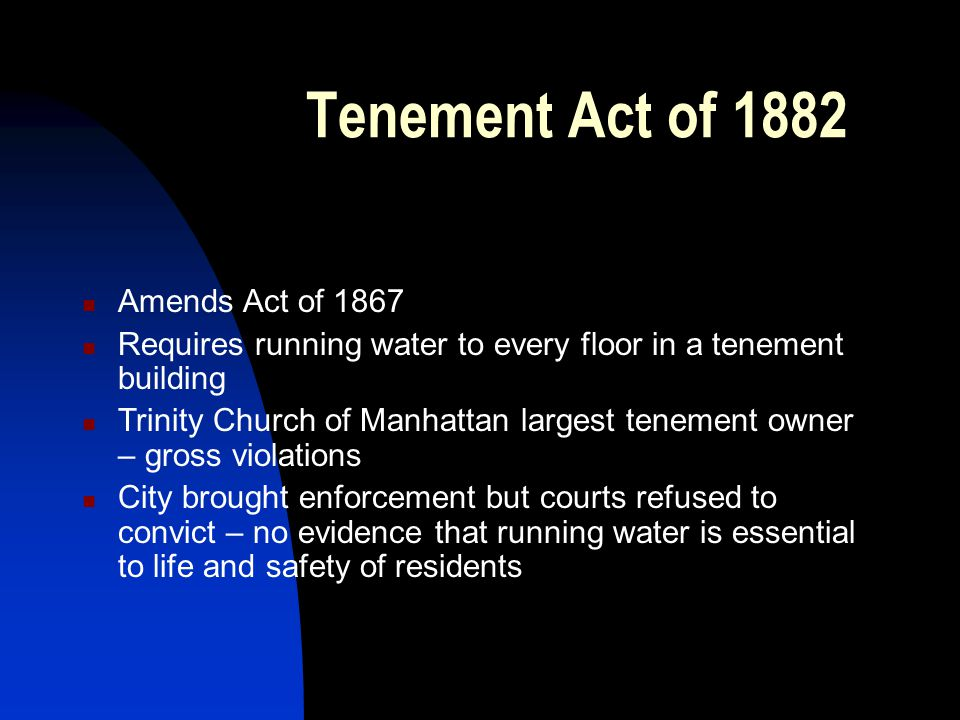 Tenement Act of 1882 Amends Act of 1867 Requires running water to every floor in a tenement building Trinity Church of Manhattan largest tenement owner – gross violations City brought enforcement but courts refused to convict – no evidence that running water is essential to life and safety of residents