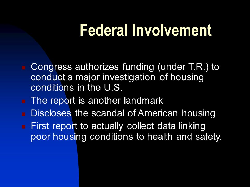 Federal Involvement Congress authorizes funding (under T.R.) to conduct a major investigation of housing conditions in the U.S.