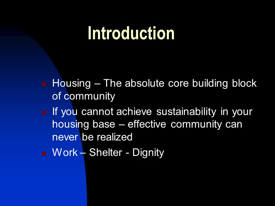 Introduction Housing – The absolute core building block of community If you cannot achieve sustainability in your housing base – effective community can never be realized Work – Shelter - Dignity