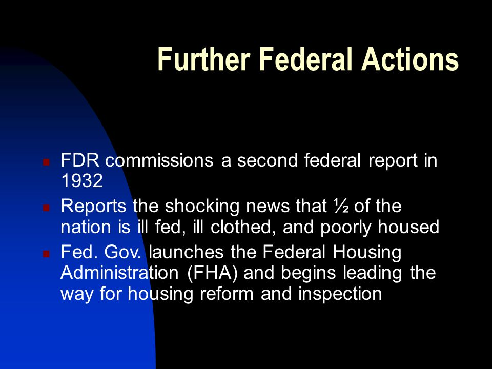 Further Federal Actions FDR commissions a second federal report in 1932 Reports the shocking news that ½ of the nation is ill fed, ill clothed, and poorly housed Fed.
