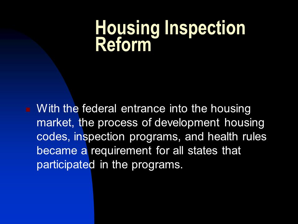 Housing Inspection Reform With the federal entrance into the housing market, the process of development housing codes, inspection programs, and health rules became a requirement for all states that participated in the programs.