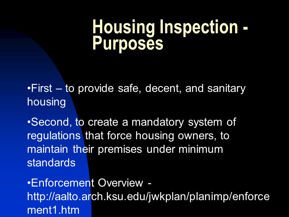 Housing Inspection - Purposes First – to provide safe, decent, and sanitary housing Second, to create a mandatory system of regulations that force housing owners, to maintain their premises under minimum standards Enforcement Overview - http://aalto.arch.ksu.edu/jwkplan/planimp/enforce ment1.htm