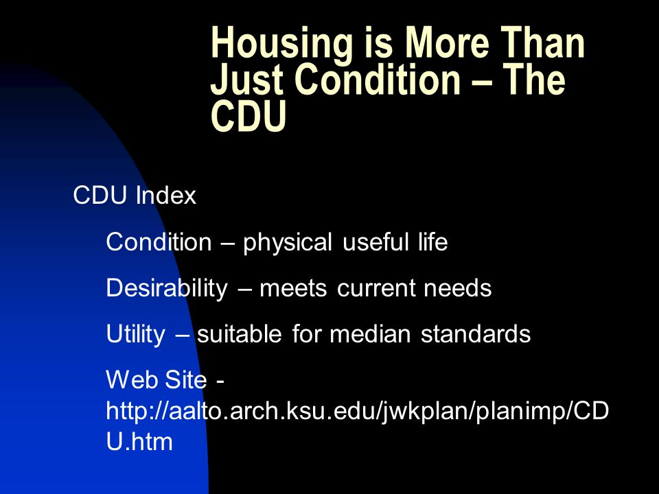 Housing is More Than Just Condition – The CDU CDU Index Condition – physical useful life Desirability – meets current needs Utility – suitable for median standards Web Site - http://aalto.arch.ksu.edu/jwkplan/planimp/CD U.htm