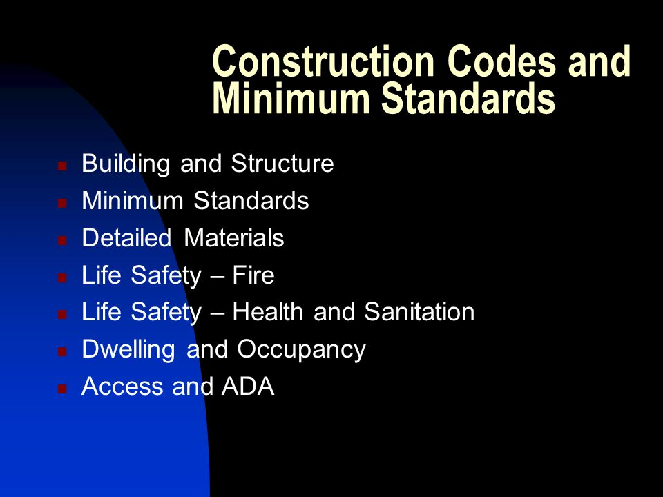 Construction Codes and Minimum Standards Building and Structure Minimum Standards Detailed Materials Life Safety – Fire Life Safety – Health and Sanitation Dwelling and Occupancy Access and ADA