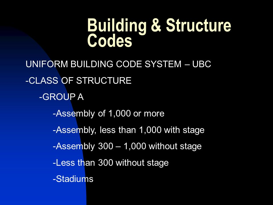 Building & Structure Codes UNIFORM BUILDING CODE SYSTEM – UBC -CLASS OF STRUCTURE -GROUP A -Assembly of 1,000 or more -Assembly, less than 1,000 with stage -Assembly 300 – 1,000 without stage -Less than 300 without stage -Stadiums