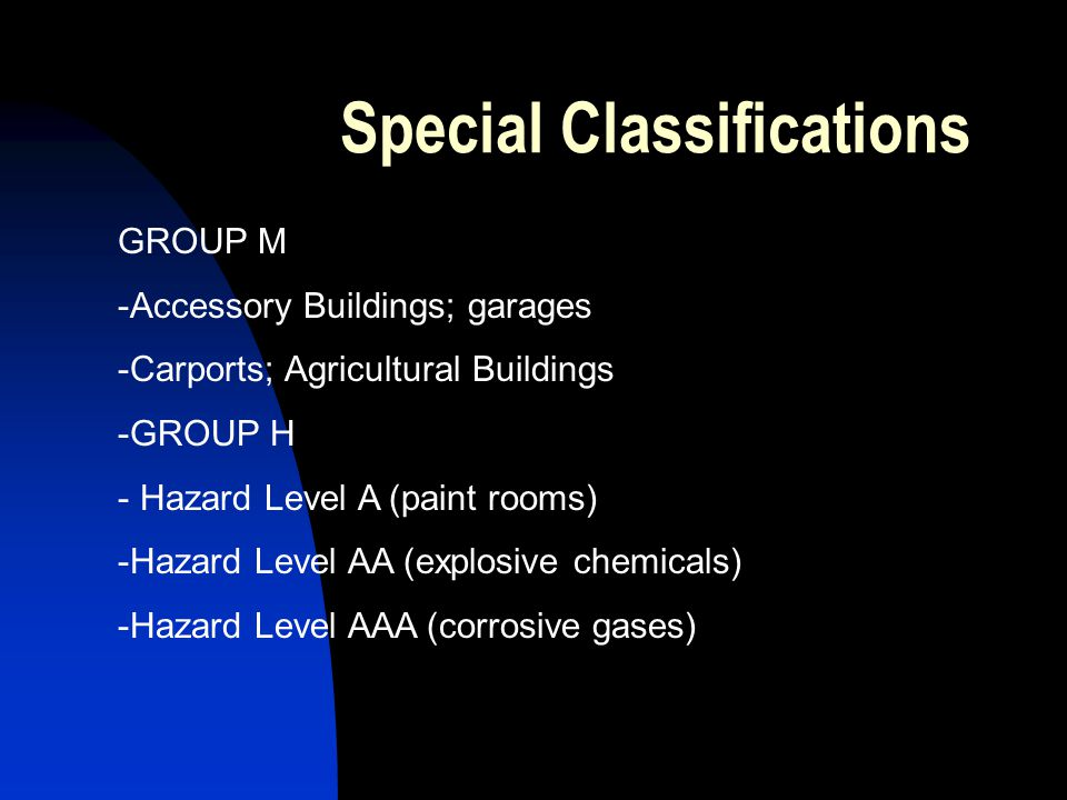 Special Classifications GROUP M -Accessory Buildings; garages -Carports; Agricultural Buildings -GROUP H - Hazard Level A (paint rooms) -Hazard Level AA (explosive chemicals) -Hazard Level AAA (corrosive gases)